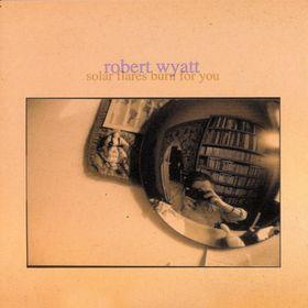 Solar Flares Burn for You  by WYATT, ROBERT album cover