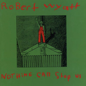 Robert Wyatt Nothing Can Stop Us album cover