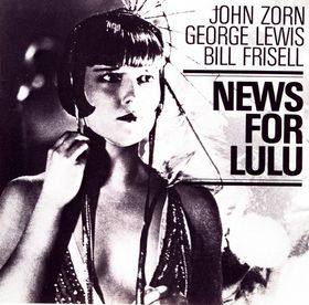 John Zorn News for Lulu (with  George Lewis / Bill Frisell) album cover