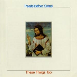 Pearls Before Swine / Tom Rapp These Things Too album cover