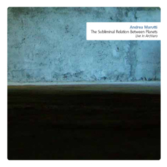The Subliminal Relation Between Planets - Live In Archiaro by MARUTTI, ANDREA album cover