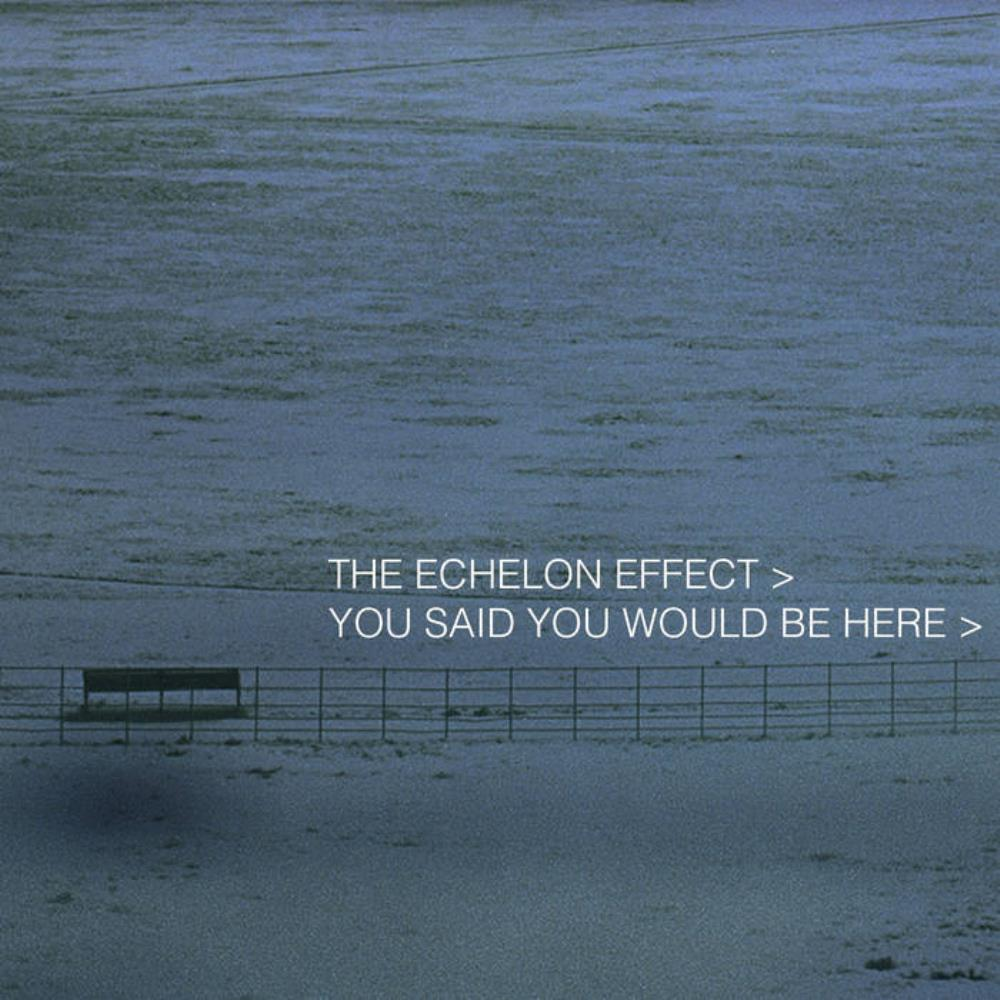 The Echelon Effect You Said You Would Be Here album cover