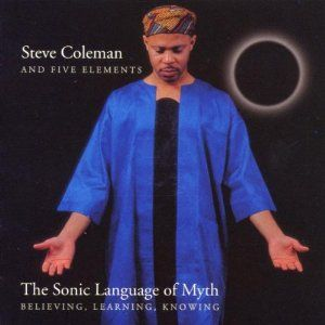 Steve Coleman The Sonic Language of Myth: Believing, Learning, Knowing album cover