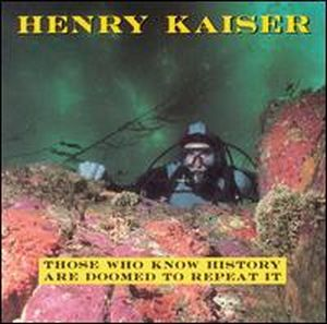 Henry Kaiser - Those Who Know History Are Doomed to Repeat It CD (album) cover