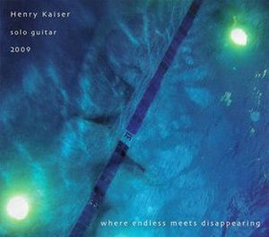 Henry Kaiser Where Endless Meets Disappearing: Solo Guitar 2009 album cover