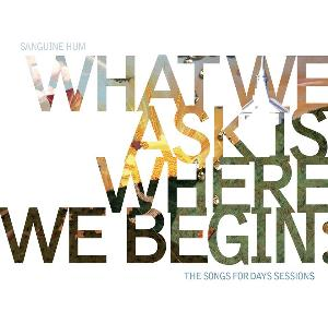 What We Ask Is Where We Begin, The Songs For Days Sessions by SANGUINE HUM album cover