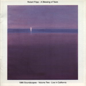 Robert Fripp - A Blessing of Tears 1995 Soundscape-Vol 2 - Live in California CD (album) cover