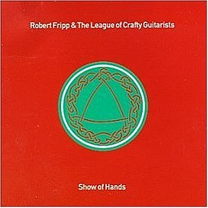 Robert Fripp - Robert Fripp & The League of Crafty Guitarists - Show of Hands CD (album) cover